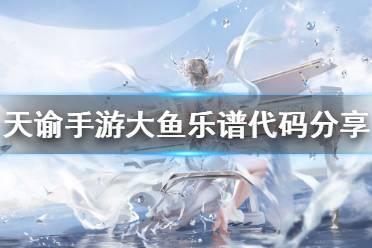 《天谕手游》大鱼乐谱代码是什么 大鱼乐谱代码分享