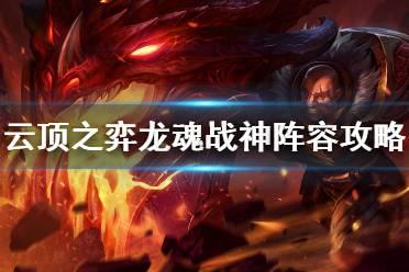 《云顶之弈》11.2龙魂战神阵容怎么玩?龙魂战神阵容攻略
