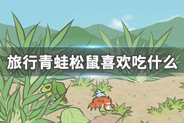 旅行青蛙中国之旅松鼠喜欢吃什么 旅行青蛙中国之旅松鼠喜欢的食物介绍