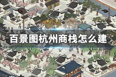 江南百景图杭州城商栈怎么建 江南百景图杭州城商栈建造方法