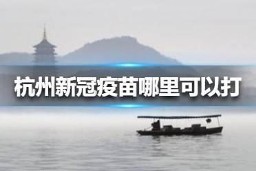 杭州新冠疫苗哪里可以打 杭州新冠疫苗接种最新消息