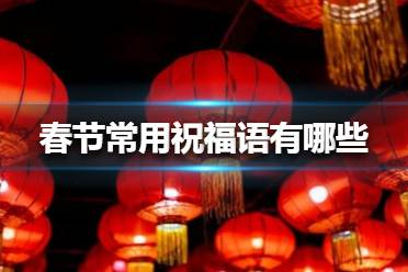 春节常用祝福语有哪些 2021春节祝福语大全