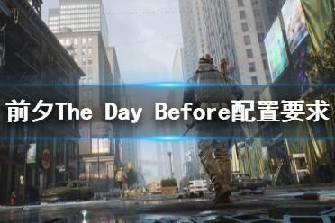 《前夕》游戏配置要求高吗?The Day Before配置要求介绍