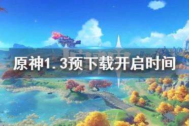 《原神》1.3预下载什么时候开 1.3预下载开启时间介绍