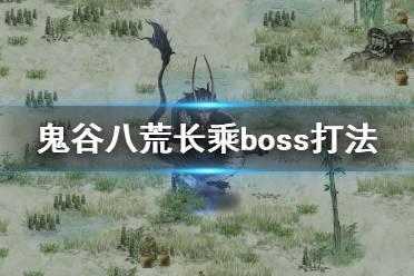 《鬼谷八荒》长乘boss怎么打 长乘boss打法