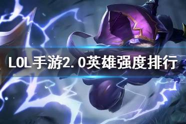 《英雄联盟手游》2.0英雄强度排行 2.0a最强英雄推荐