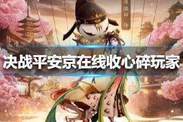 决战平安京在线收心碎玩家怎么回事 决战平安京王者荣耀建模介绍