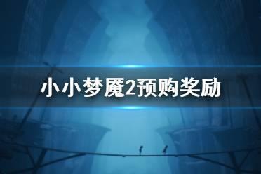 《小小梦魇2》有预购奖励吗?预购奖励介绍