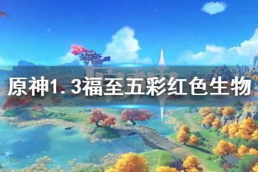 《原神》1.3福至五彩第三天怎么玩 1.3福至五彩红色生物介绍