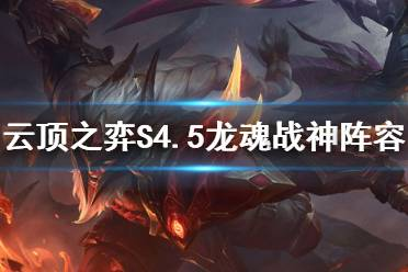 《云顶之弈》S4.5龙魂战神怎么玩?S4.5龙魂战神阵容攻略