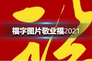福字图片敬业福2021 福字图片敬业福有哪些