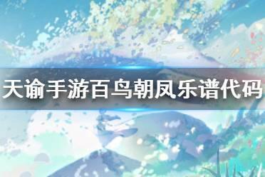 《天谕手游》百鸟朝凤乐谱代码分享 百鸟朝凤乐谱代码是什么