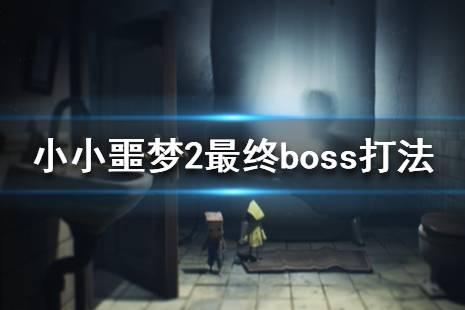 《小小梦魇2》最终boss怎么打?最终boss打法视频