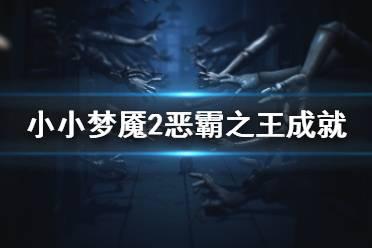 《小小梦魇2》恶霸之王成就怎么玩 恶霸之王成就玩法分享