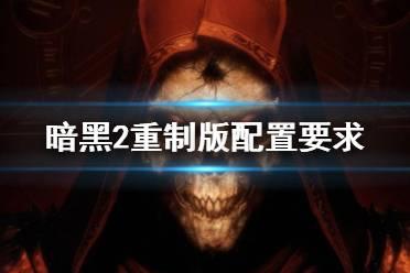 《暗黑破坏神2重制版》配置要求高吗?配置要求一览