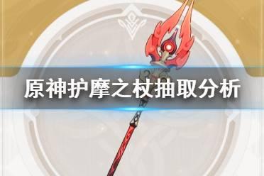 《原神》护摩之杖值得抽吗 护摩之杖抽取分析