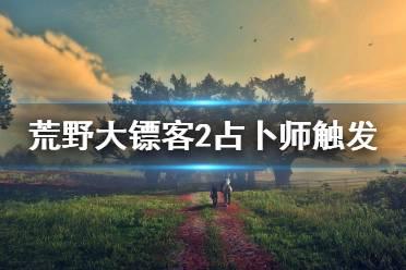 《荒野大镖客2》占卜师怎么找 占卜师触发指南