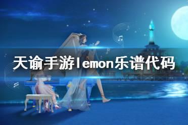 《天谕手游》lemon乐谱代码是什么 lemon乐谱代码分享