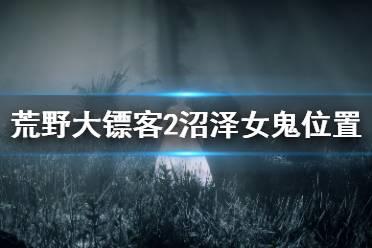《荒野大镖客2》沼泽女鬼在哪里 沼泽女鬼位置介绍