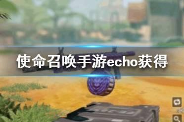 《使命召唤手游》echo获得方法介绍 echo怎么获得