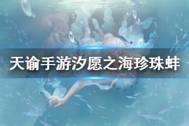 《天谕手游》珍珠蚌位置大全 汐愿之海30个珍珠蚌位置分享