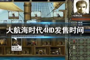 《大航海时代4威力加强版HD》什么时候发售?发售时间介绍