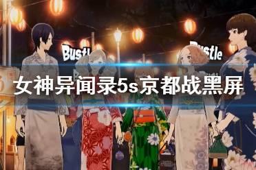 《女神异闻录5s》京都战黑屏怎么办?京都战黑屏处理方法