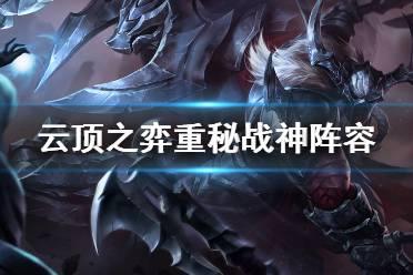 《云顶之弈》11.3重秘战神怎么玩?重秘战神阵容推荐