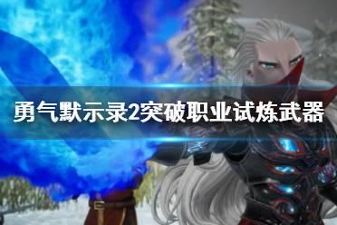 《勇气默示录2nd》突破职业试炼武器使用心得分享