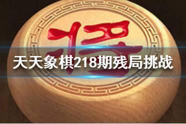 《天天象棋》218期残局挑战怎么过 3月1日218期残局挑战攻略