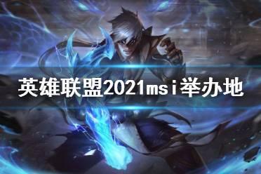 《英雄联盟》2021msi在哪举办 2021msi举办地与赛制介绍