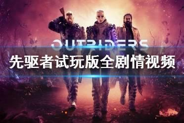 《先驱者》试玩版全剧情实况视频攻略合集 Outriders怎么玩
