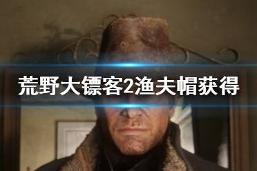 《荒野大镖客2》渔夫帽怎么获得 渔夫帽获得方法介绍