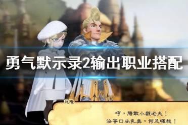 《勇气默示录2nd》职业怎么搭配?输出职业搭配技巧
