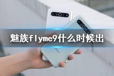 魅族flyme9什么时候出 魅族flyme9适配机型及更新时间