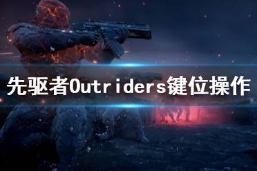 《先驱者》Outriders键位操作分布一览 游戏怎么操作?