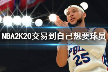 《NBA2K20》怎么交易到自己想要的球员?交易球员技巧分享