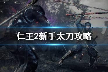 《仁王2》萌新太刀怎么玩?新手太刀攻略