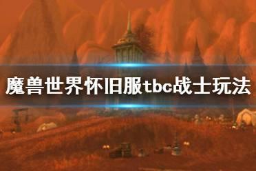 《魔兽世界怀旧服》tbc战士怎么玩?tbc战士玩法攻略