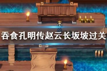 《吞食孔明传》赵云长坂坡过不去怎么办 赵云长坂坡过关技巧
