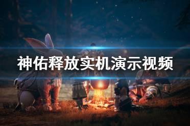 《神佑释放》画面怎么样 游戏实机演示视频