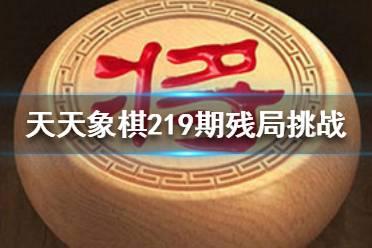 《天天象棋》219期残局挑战怎么过 3月8日219期残局挑战攻略