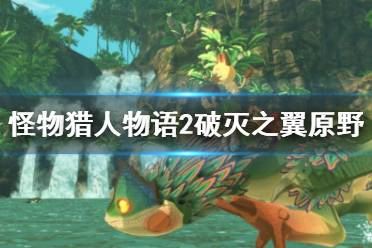 《怪物猎人物语2破灭之翼》原野有哪些?原野介绍