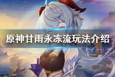 《原神》甘雨永冻流怎么玩 甘雨永冻流玩法介绍