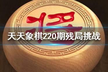 《天天象棋》220期残局挑战怎么过 3月15日220期残局挑战攻略