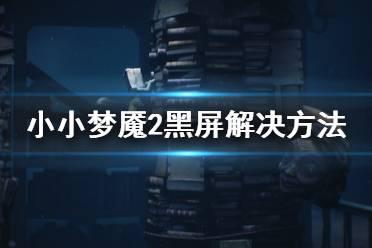 《小小梦魇2》加载游戏进不去怎么办 游戏黑屏解决方法分享