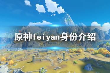 《原神手游》feiyan是谁 feiyan身份介绍