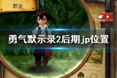 《勇气默示录2nd》后期练级选哪里?后期jp位置及队伍搭配