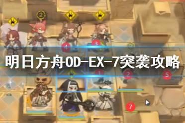《明日方舟》OD-EX-7低配攻略 源石尘行动odex7突袭怎么打