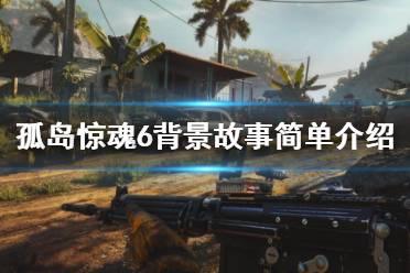 《孤岛惊魂6》背景故事讲了什么?背景故事简单介绍
